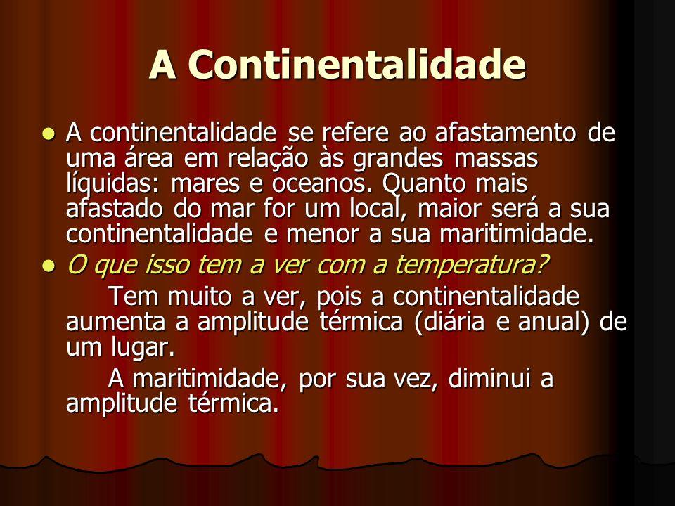 A Continentalidade A continentalidade se refere ao afastamento de uma área em relação às grandes massas líquidas: mares e oceanos. Quanto mais afastad