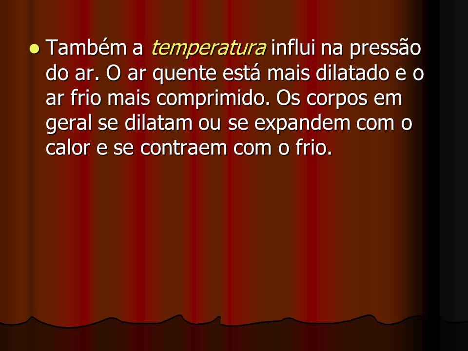 Também a temperatura influi na pressão do ar. O ar quente está mais dilatado e o ar frio mais comprimido. Os corpos em geral se dilatam ou se expandem