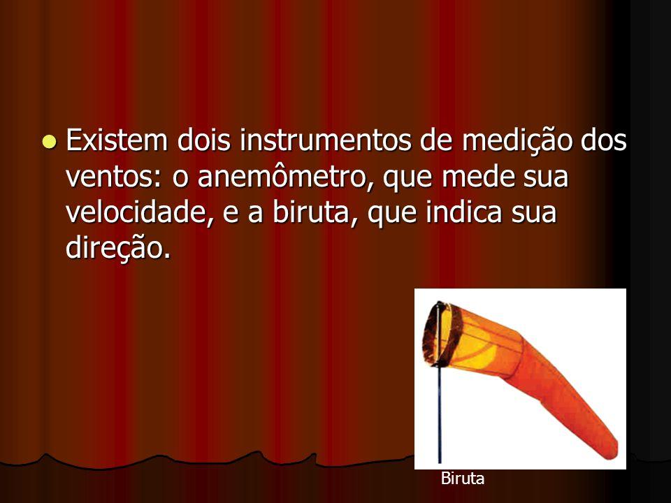 Existem dois instrumentos de medição dos ventos: o anemômetro, que mede sua velocidade, e a biruta, que indica sua direção. Existem dois instrumentos