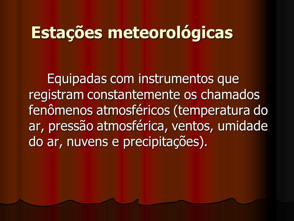 Equipadas com instrumentos que registram constantemente os chamados fenômenos atmosféricos (temperatura do ar, pressão atmosférica, ventos, umidade do