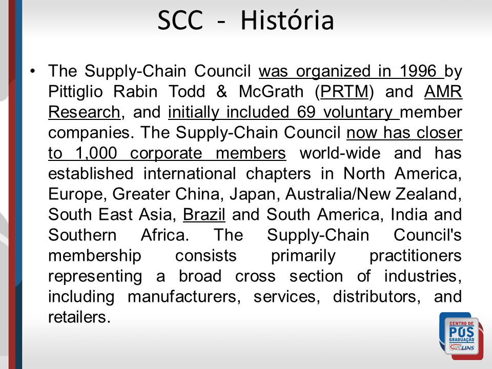 SCC - História The Supply-Chain Council was organized in 1996 by Pittiglio Rabin Todd & McGrath (PRTM) and AMR Research, and initially included 69 voluntary member companies.