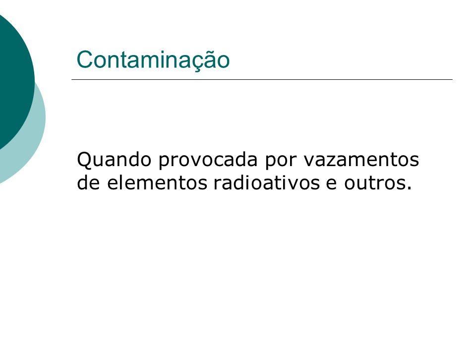 Contaminação Quando provocada por vazamentos de elementos radioativos e outros.
