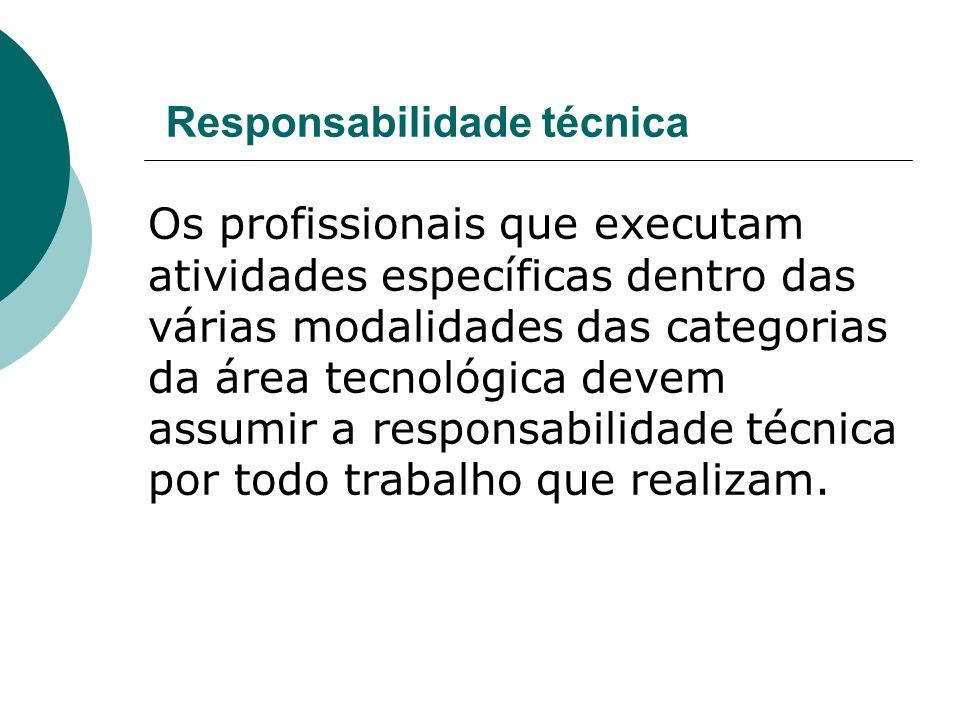Responsabilidade técnica Os profissionais que executam atividades específicas dentro das várias modalidades das categorias da área tecnológica devem assumir a responsabilidade técnica por todo trabalho que realizam.
