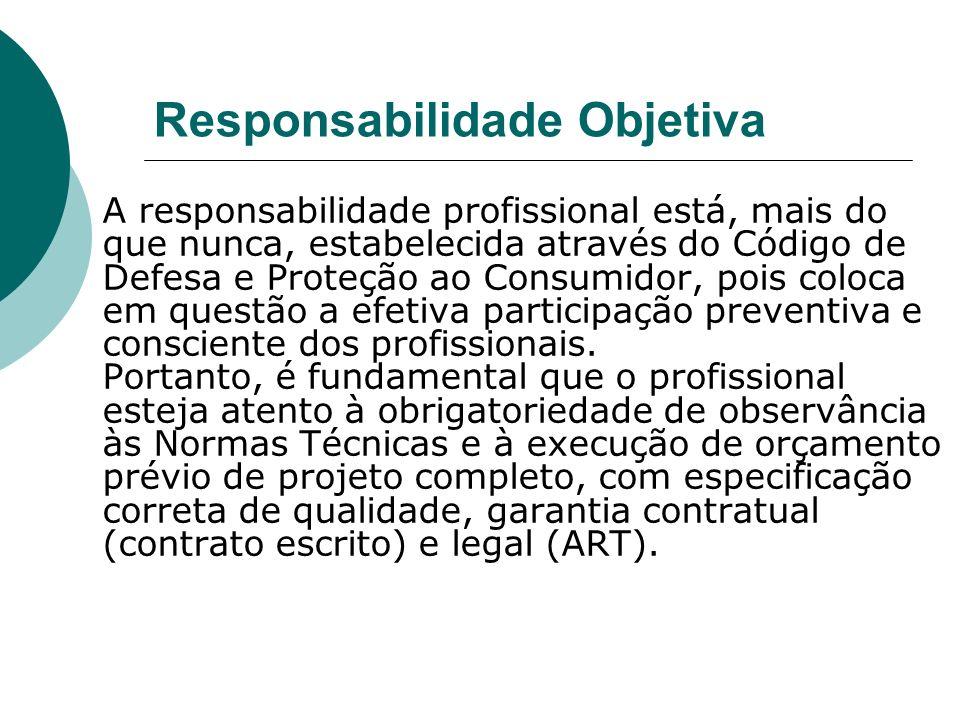 Responsabilidade Objetiva A responsabilidade profissional está, mais do que nunca, estabelecida através do Código de Defesa e Proteção ao Consumidor, pois coloca em questão a efetiva participação preventiva e consciente dos profissionais.