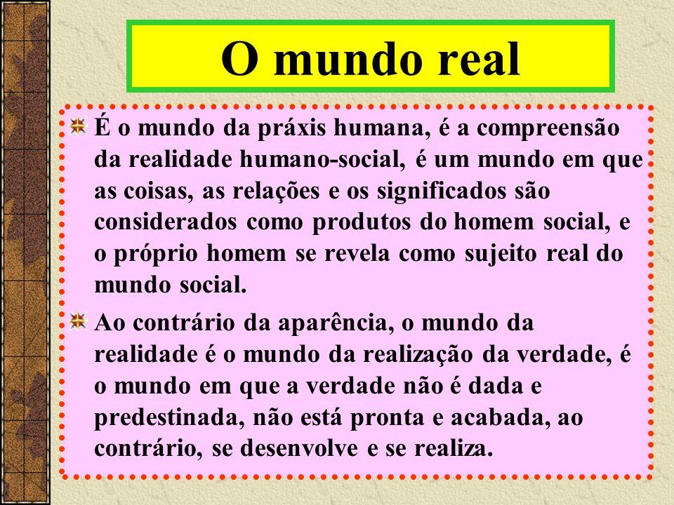 O mundo real É o mundo da práxis humana, é a compreensão da realidade humano-social, é um mundo em que as coisas, as relações e os significados são considerados como produtos do homem social, e o próprio homem se revela como sujeito real do mundo social.