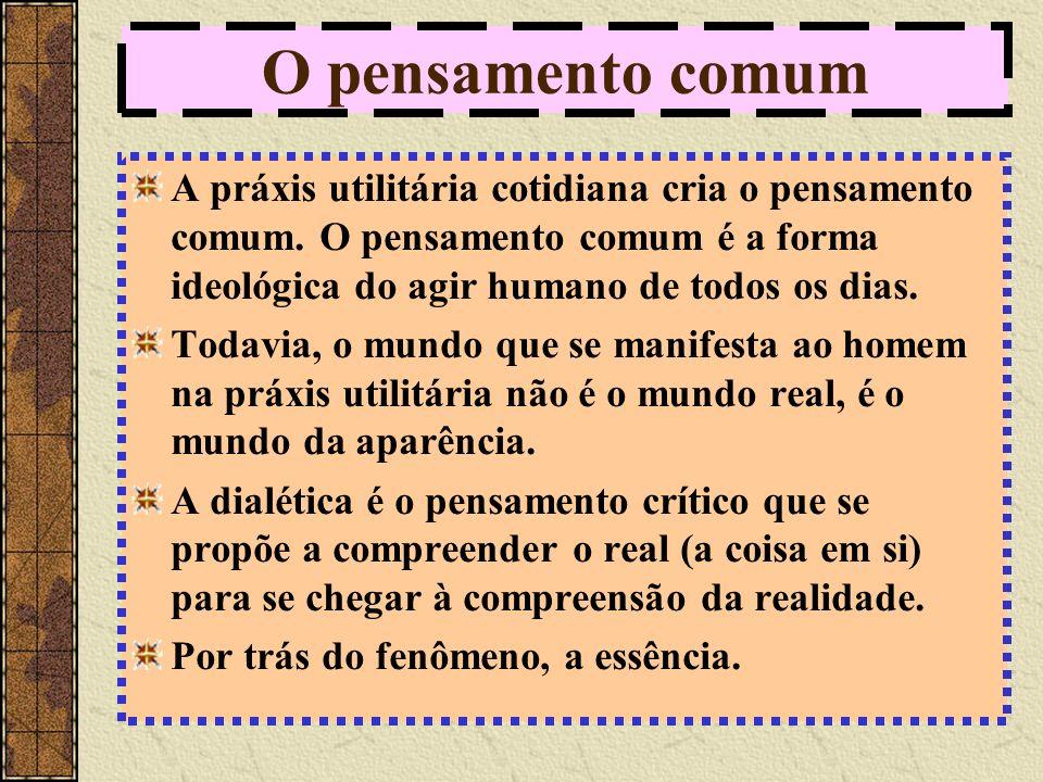O pensamento comum A práxis utilitária cotidiana cria o pensamento comum.