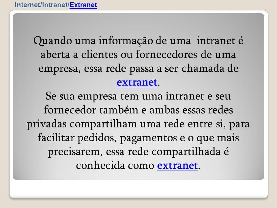 Internet/Intranet/Extranet Quando uma informação de uma intranet é aberta a clientes ou fornecedores de uma empresa, essa rede passa a ser chamada de