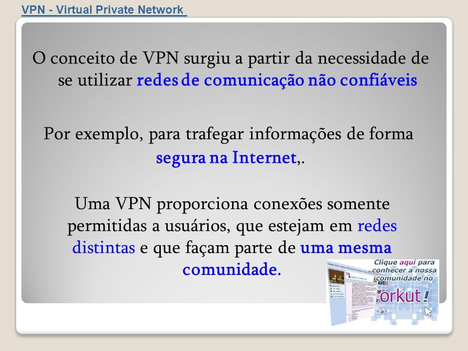 VPN - Virtual Private Network O conceito de VPN surgiu a partir da necessidade de se utilizar redes de comunicação não confiáveis Uma VPN proporciona