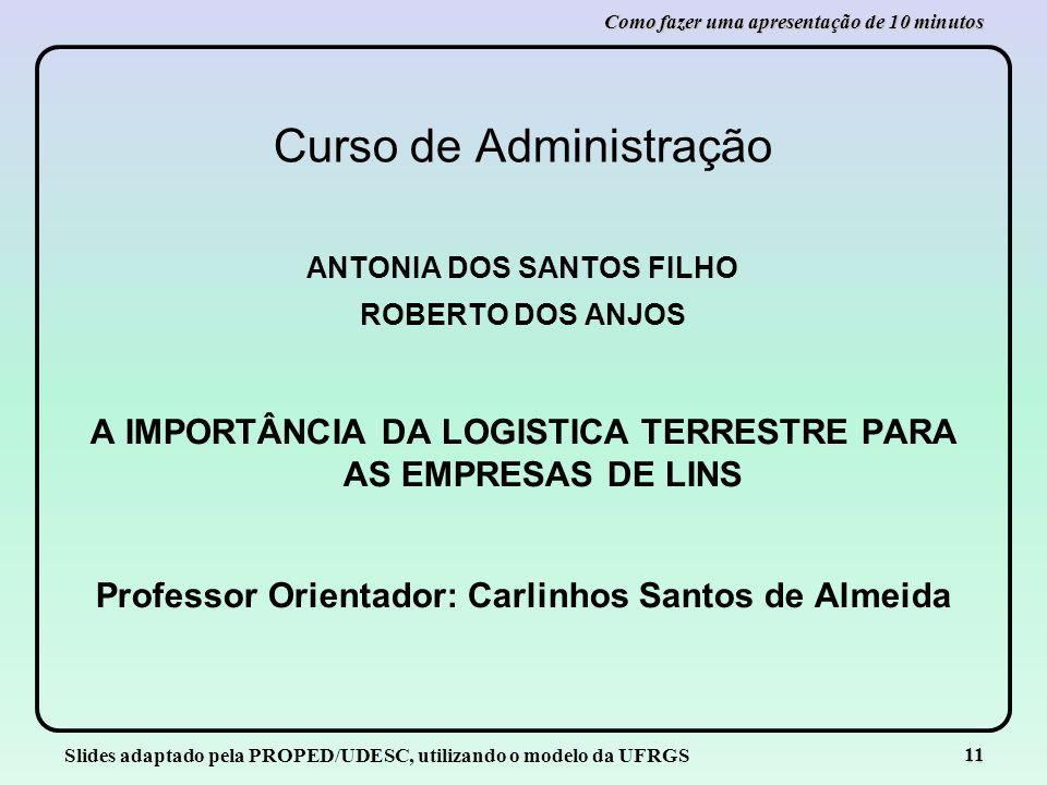 Slides adaptado pela PROPED/UDESC, utilizando o modelo da UFRGS 11 Como fazer uma apresentação de 10 minutos Curso de Administração ANTONIA DOS SANTOS