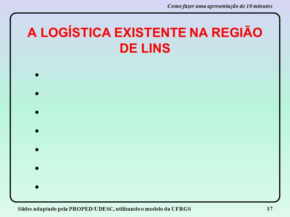 Slides adaptado pela PROPED/UDESC, utilizando o modelo da UFRGS 17 Como fazer uma apresentação de 10 minutos A LOGÍSTICA EXISTENTE NA REGIÃO DE LINS