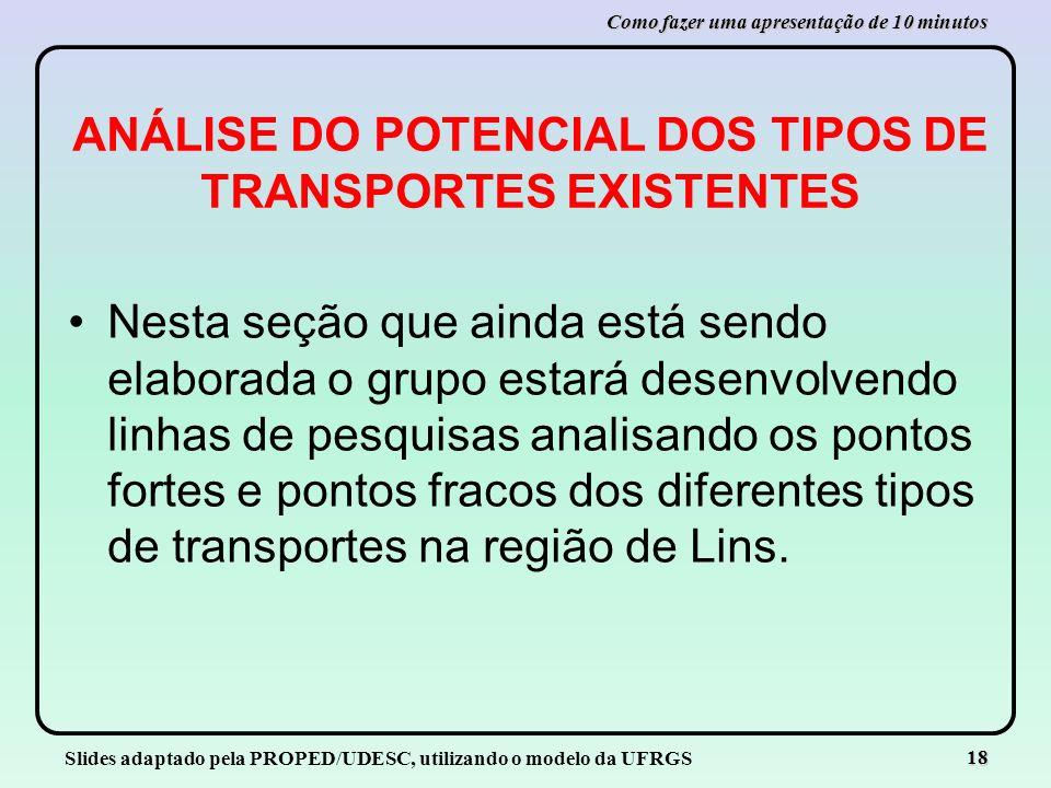 Slides adaptado pela PROPED/UDESC, utilizando o modelo da UFRGS 18 Como fazer uma apresentação de 10 minutos ANÁLISE DO POTENCIAL DOS TIPOS DE TRANSPO