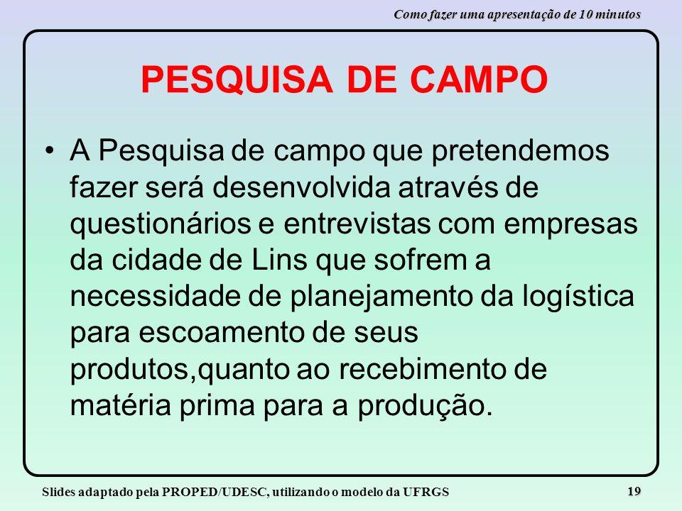 Slides adaptado pela PROPED/UDESC, utilizando o modelo da UFRGS 19 Como fazer uma apresentação de 10 minutos PESQUISA DE CAMPO A Pesquisa de campo que