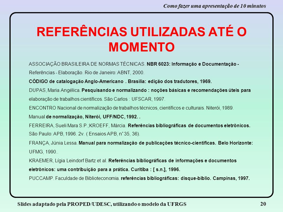 Slides adaptado pela PROPED/UDESC, utilizando o modelo da UFRGS 20 Como fazer uma apresentação de 10 minutos REFERÊNCIAS UTILIZADAS ATÉ O MOMENTO ASSO