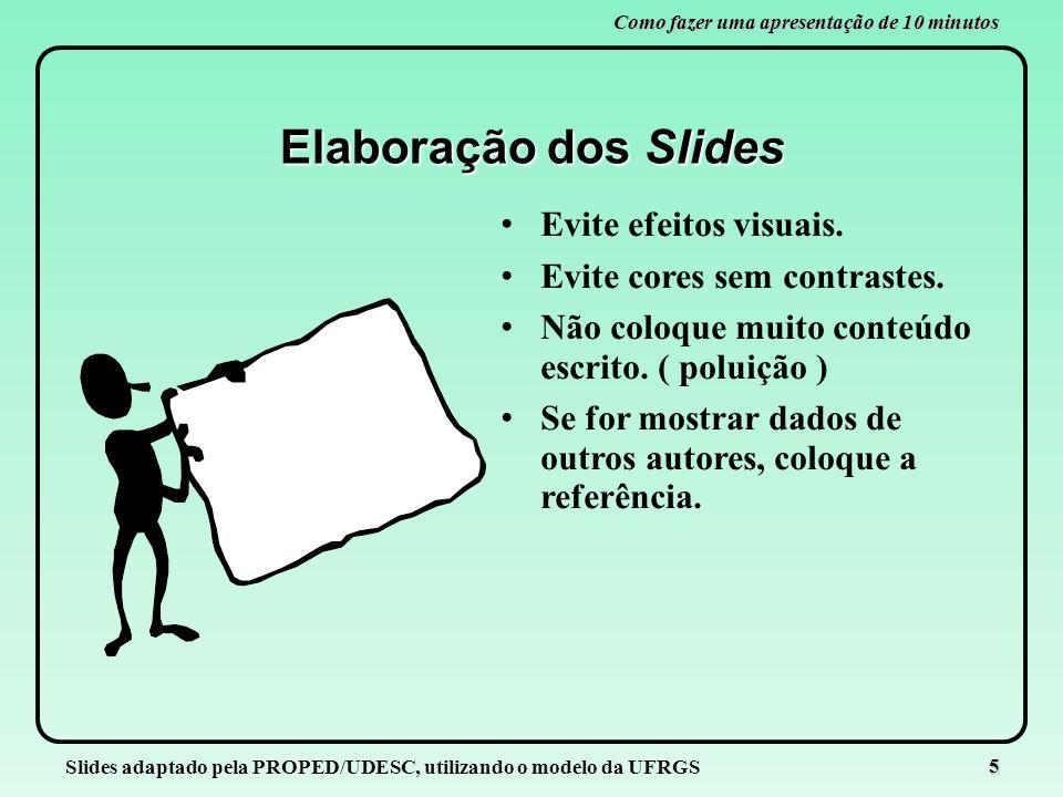 Slides adaptado pela PROPED/UDESC, utilizando o modelo da UFRGS 5 Como fazer uma apresentação de 10 minutos Elaboração dos Slides Evite efeitos visuai