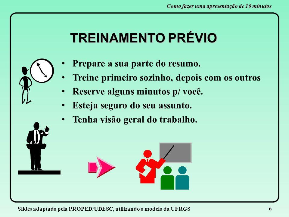 Slides adaptado pela PROPED/UDESC, utilizando o modelo da UFRGS 6 Como fazer uma apresentação de 10 minutos TREINAMENTO PRÉVIO Prepare a sua parte do
