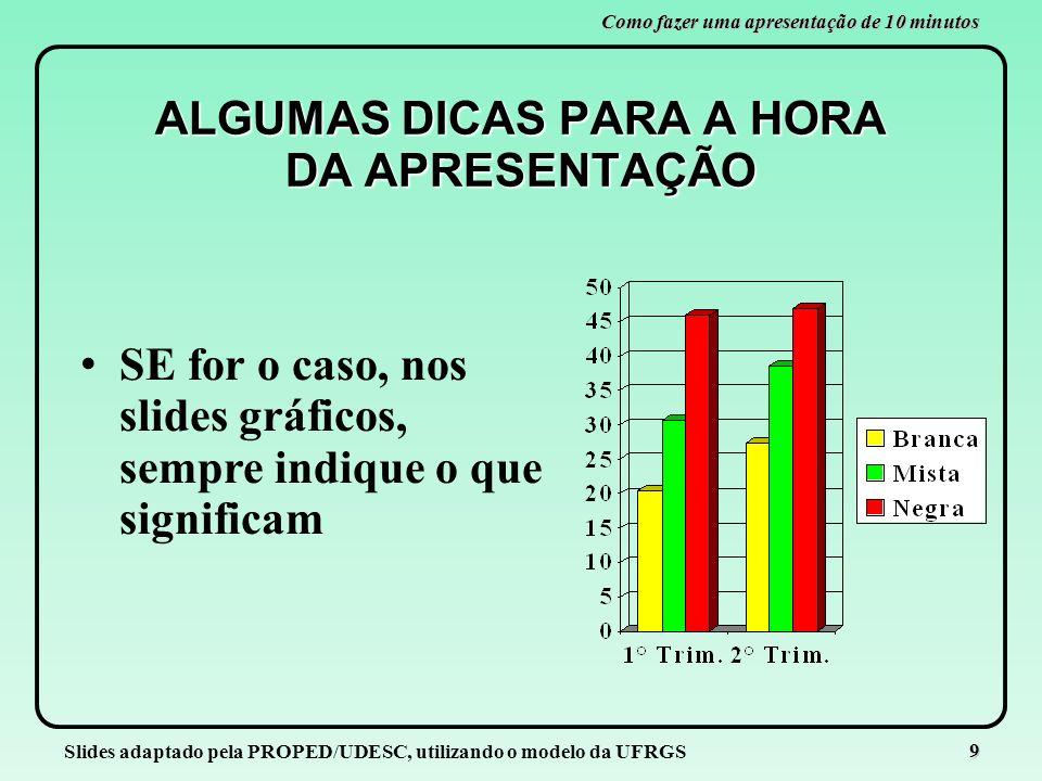 Slides adaptado pela PROPED/UDESC, utilizando o modelo da UFRGS 9 Como fazer uma apresentação de 10 minutos ALGUMAS DICAS PARA A HORA DA APRESENTAÇÃO