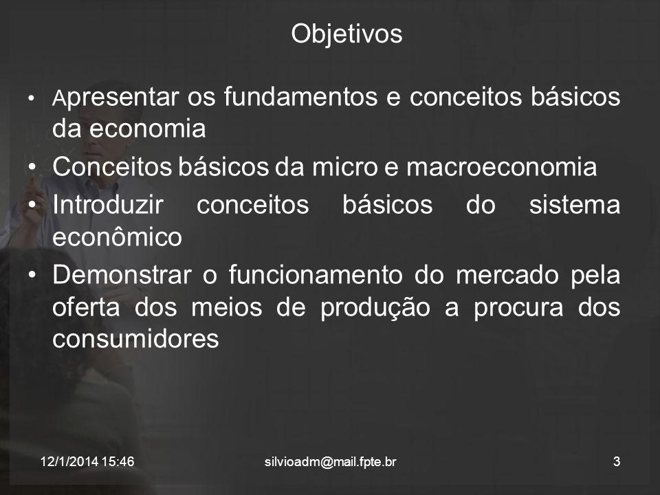 Objetivos A presentar os fundamentos e conceitos básicos da economia Conceitos básicos da micro e macroeconomia Introduzir conceitos básicos do sistem