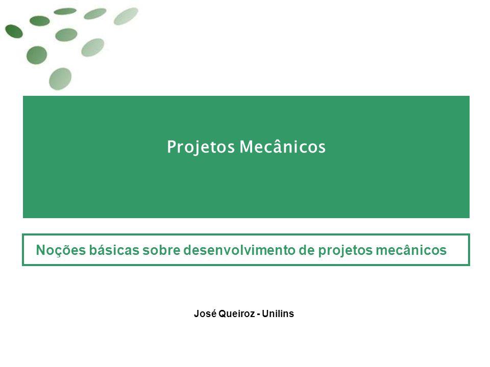 Projetos Mecânicos Noções básicas sobre desenvolvimento de projetos mecânicos José Queiroz - Unilins
