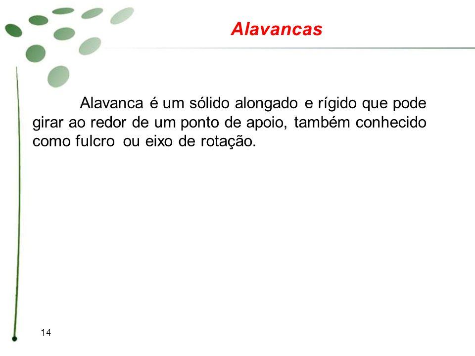 14 Alavancas Alavanca é um sólido alongado e rígido que pode girar ao redor de um ponto de apoio, também conhecido como fulcro ou eixo de rotação.