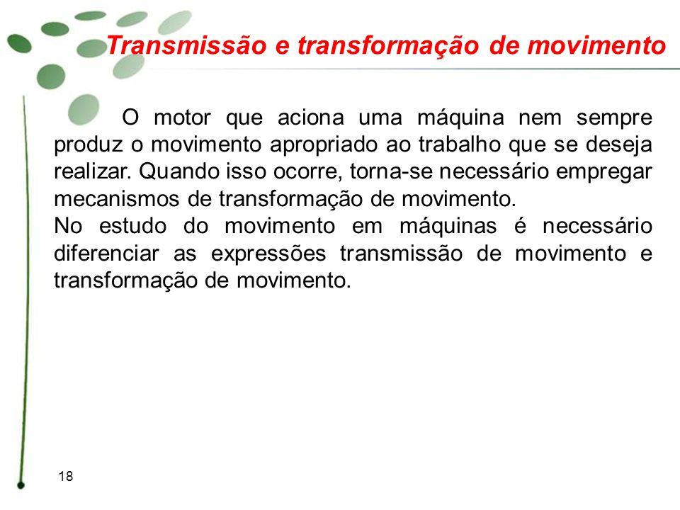 18 Transmissão e transformação de movimento O motor que aciona uma máquina nem sempre produz o movimento apropriado ao trabalho que se deseja realizar