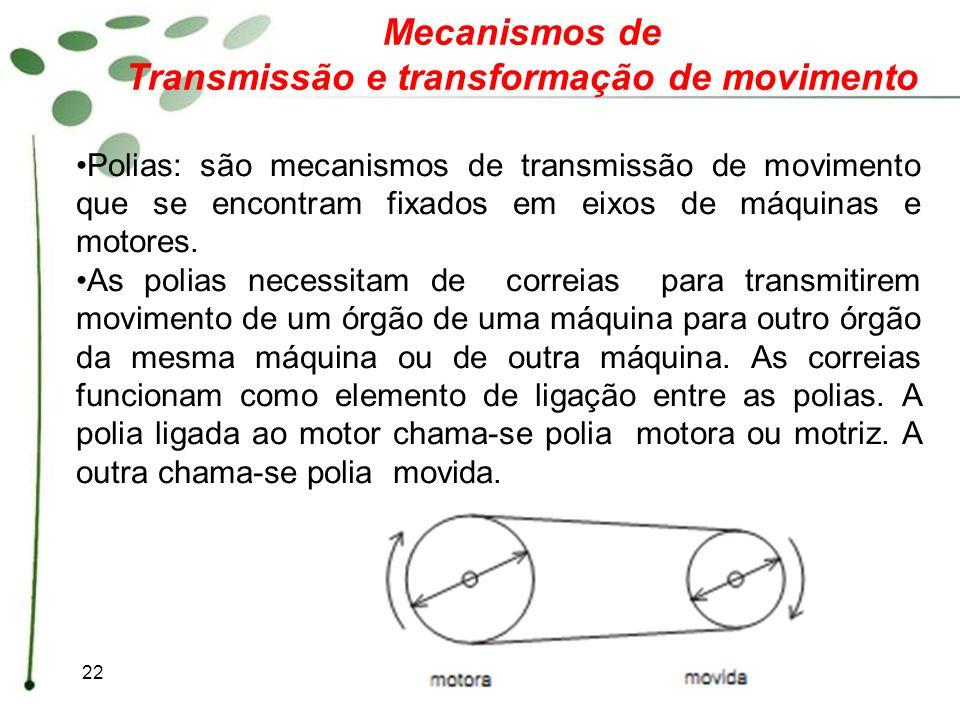 22 Mecanismos de Transmissão e transformação de movimento Polias: são mecanismos de transmissão de movimento que se encontram fixados em eixos de máqu