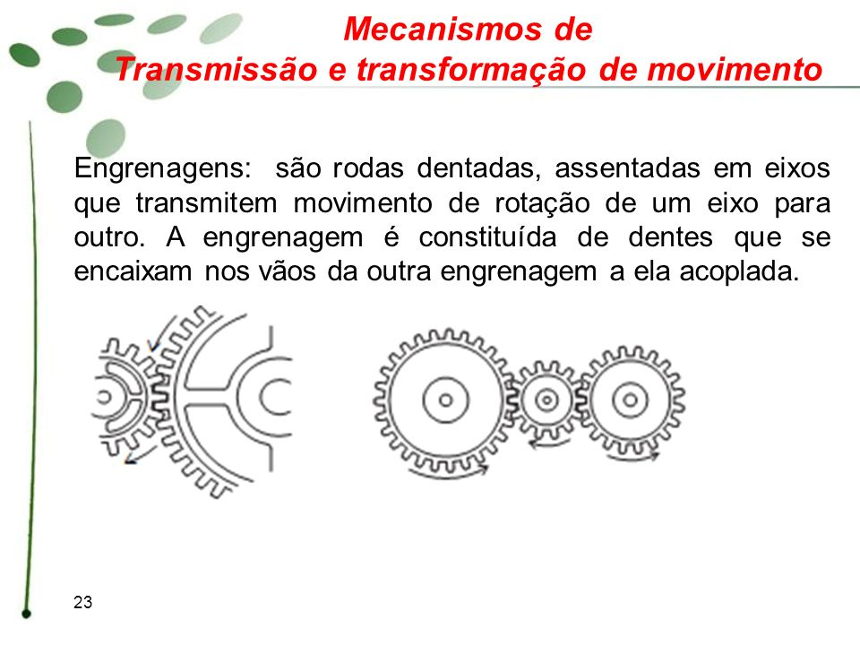23 Mecanismos de Transmissão e transformação de movimento Engrenagens: são rodas dentadas, assentadas em eixos que transmitem movimento de rotação de