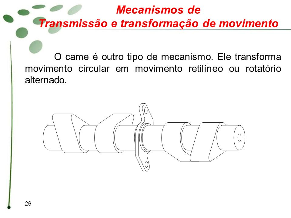 26 Mecanismos de Transmissão e transformação de movimento O came é outro tipo de mecanismo. Ele transforma movimento circular em movimento retilíneo o