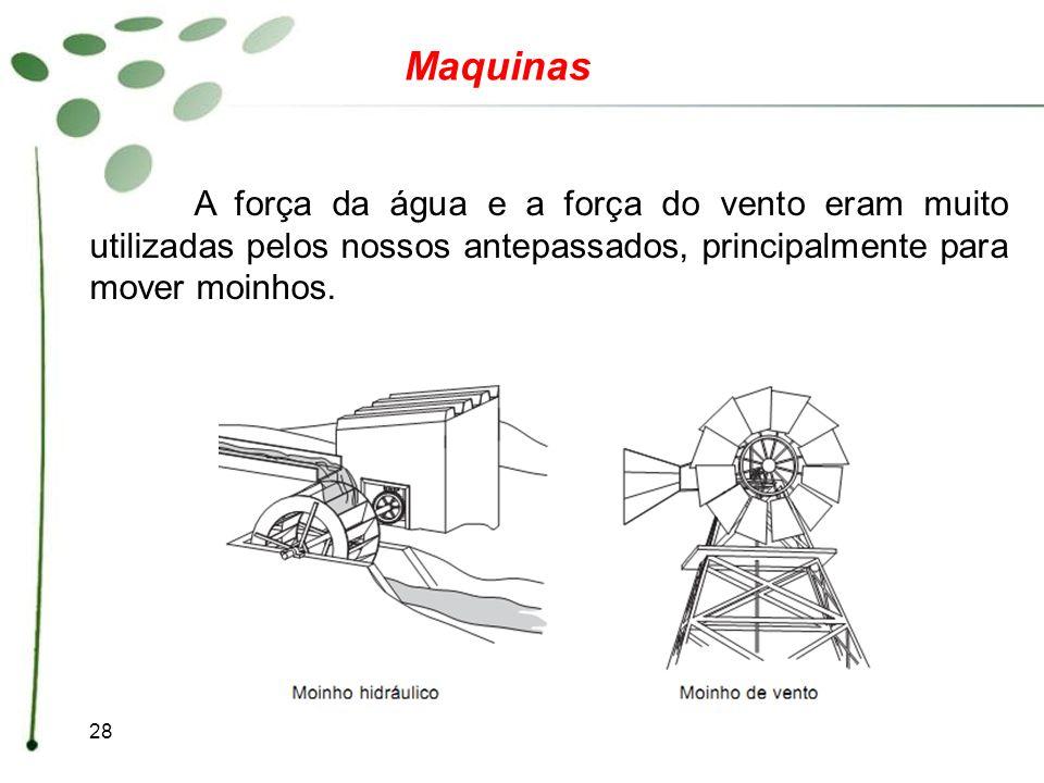 28 Maquinas A força da água e a força do vento eram muito utilizadas pelos nossos antepassados, principalmente para mover moinhos.