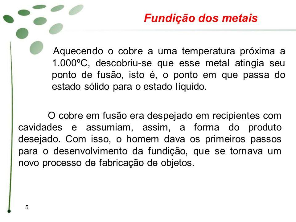 5 O cobre em fusão era despejado em recipientes com cavidades e assumiam, assim, a forma do produto desejado. Com isso, o homem dava os primeiros pass