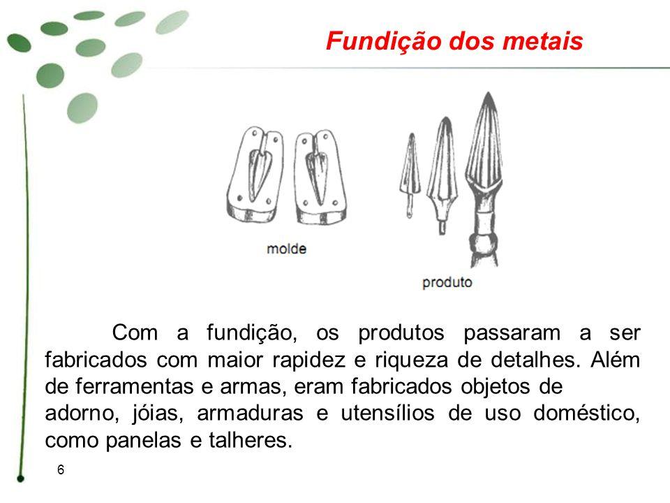 6 Com a fundição, os produtos passaram a ser fabricados com maior rapidez e riqueza de detalhes. Além de ferramentas e armas, eram fabricados objetos