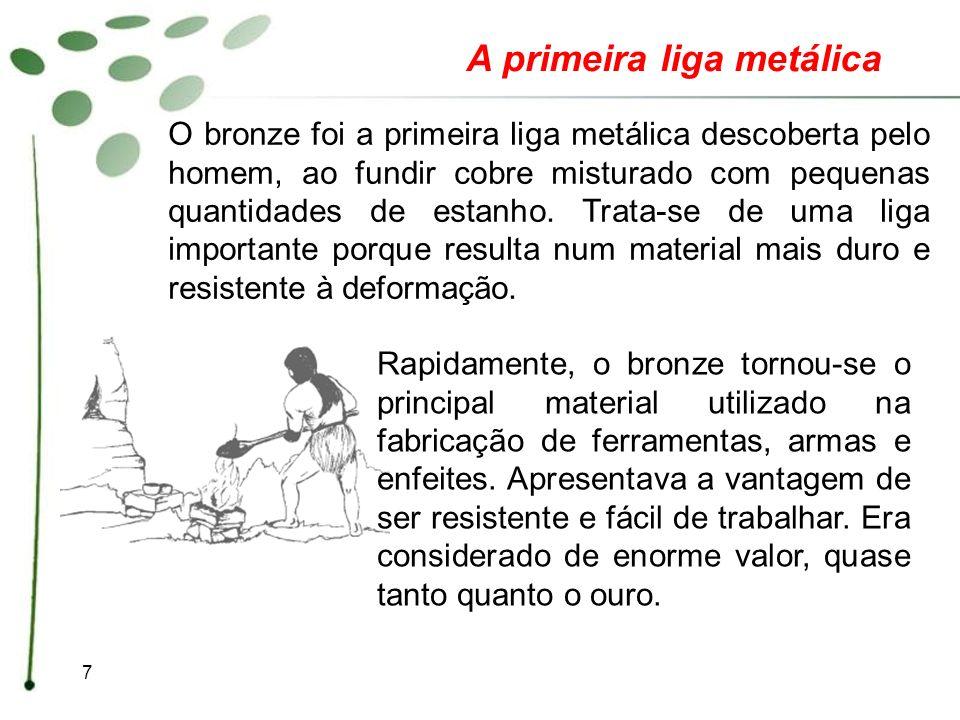 7 A primeira liga metálica O bronze foi a primeira liga metálica descoberta pelo homem, ao fundir cobre misturado com pequenas quantidades de estanho.