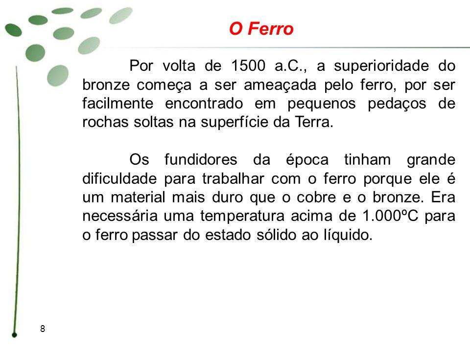 8 O Ferro Por volta de 1500 a.C., a superioridade do bronze começa a ser ameaçada pelo ferro, por ser facilmente encontrado em pequenos pedaços de roc