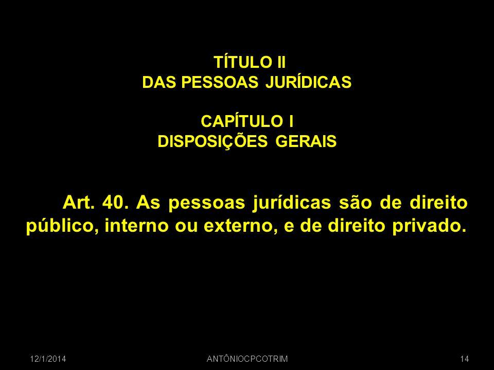 TÍTULO II DAS PESSOAS JURÍDICAS CAPÍTULO I DISPOSIÇÕES GERAIS Art. 40. As pessoas jurídicas são de direito público, interno ou externo, e de direito p