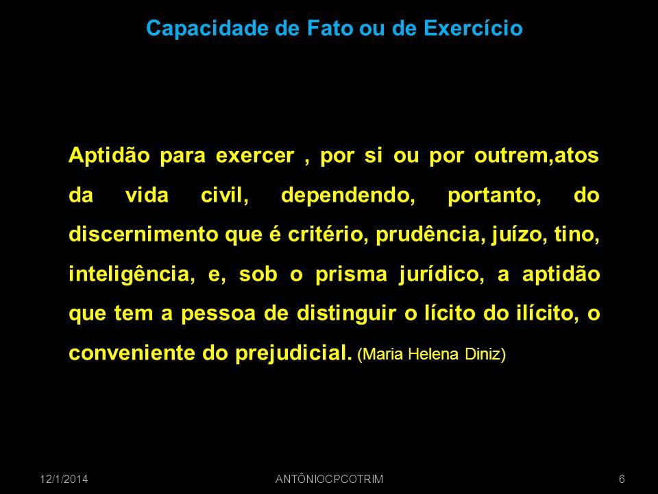12/1/20146 ANTÔNIOCPCOTRIM Capacidade de Fato ou de Exercício Aptidão para exercer, por si ou por outrem,atos da vida civil, dependendo, portanto, do