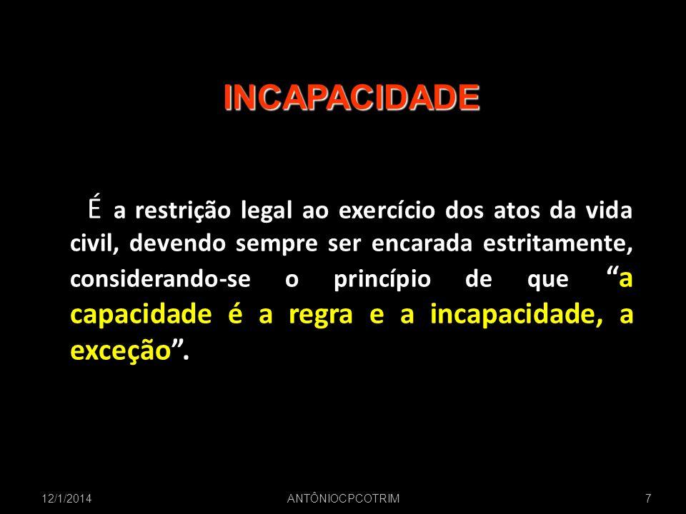 12/1/20147 INCAPACIDADE É a restrição legal ao exercício dos atos da vida civil, devendo sempre ser encarada estritamente, considerando-se o princípio