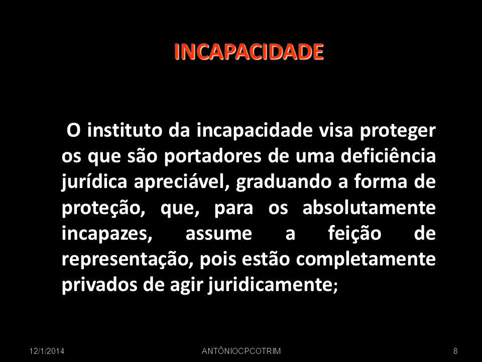 12/1/20148 INCAPACIDADE O instituto da incapacidade visa proteger os que são portadores de uma deficiência jurídica apreciável, graduando a forma de p
