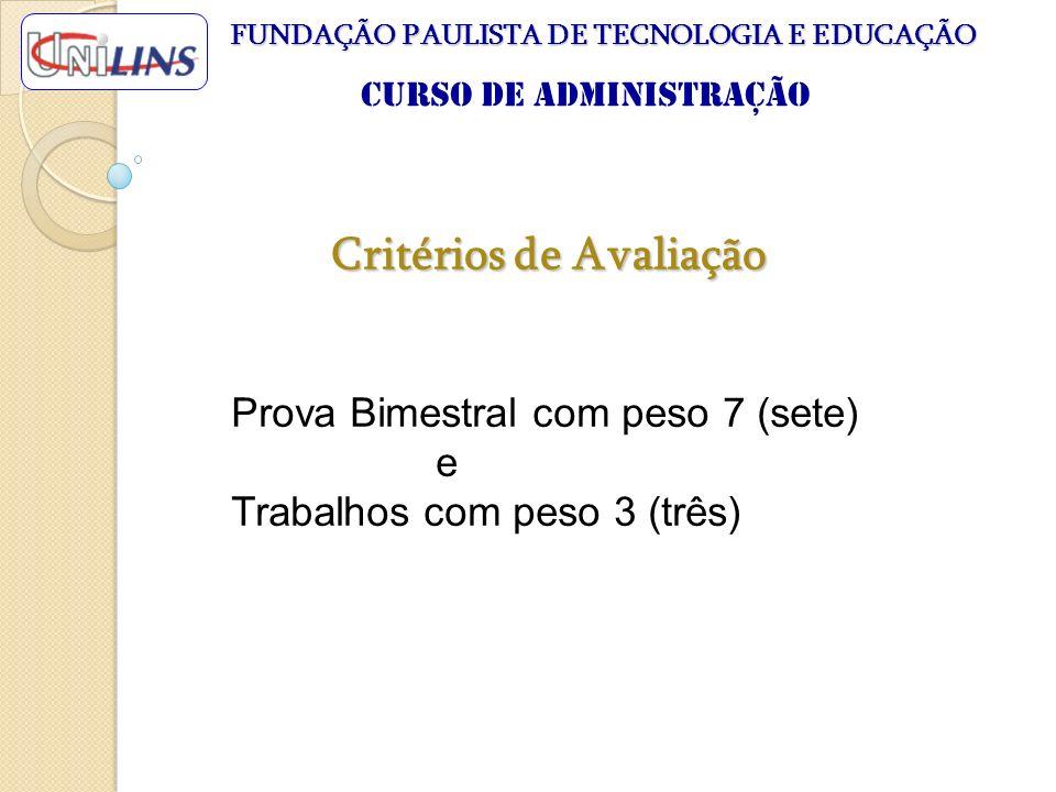 Critérios de Avaliação Prova Bimestral com peso 7 (sete) e Trabalhos com peso 3 (três) FUNDAÇÃO PAULISTA DE TECNOLOGIA E EDUCAÇÃO Curso de Administraç