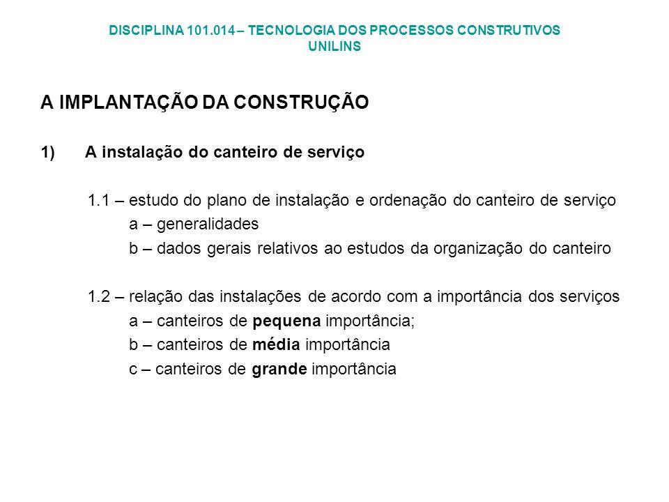 DISCIPLINA 101.014 – TECNOLOGIA DOS PROCESSOS CONSTRUTIVOS UNILINS A IMPLANTAÇÃO DA CONSTRUÇÃO 1)A instalação do canteiro de serviço 1.1 – estudo do p