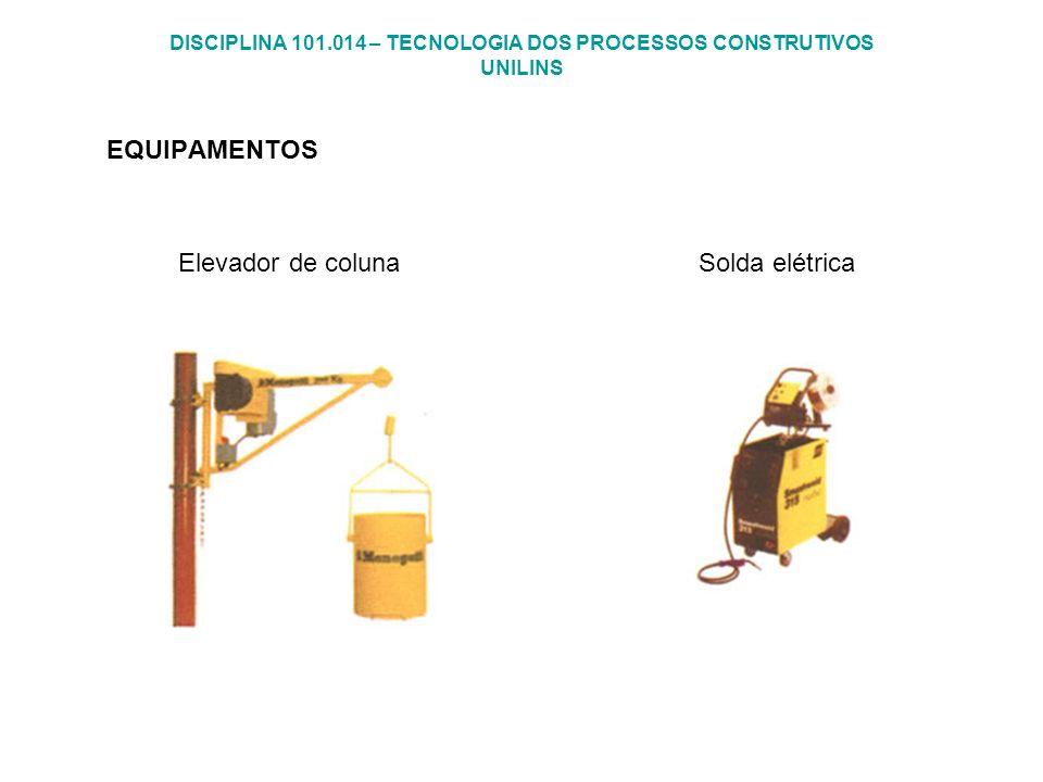 DISCIPLINA 101.014 – TECNOLOGIA DOS PROCESSOS CONSTRUTIVOS UNILINS EQUIPAMENTOS Elevador de coluna Solda elétrica