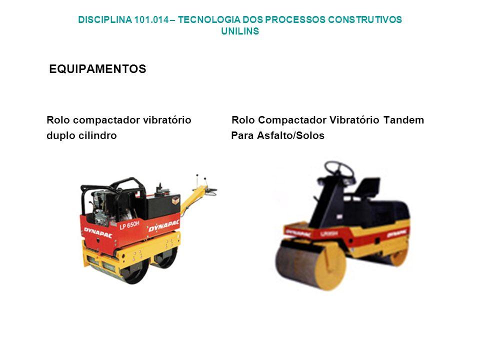 DISCIPLINA 101.014 – TECNOLOGIA DOS PROCESSOS CONSTRUTIVOS UNILINS EQUIPAMENTOS Rolo compactador vibratório Rolo Compactador Vibratório Tandem duplo c