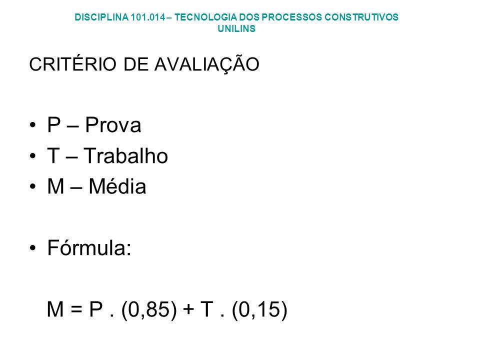 DISCIPLINA 101.014 – TECNOLOGIA DOS PROCESSOS CONSTRUTIVOS UNILINS CRITÉRIO DE AVALIAÇÃO P – Prova T – Trabalho M – Média Fórmula: M = P. (0,85) + T.