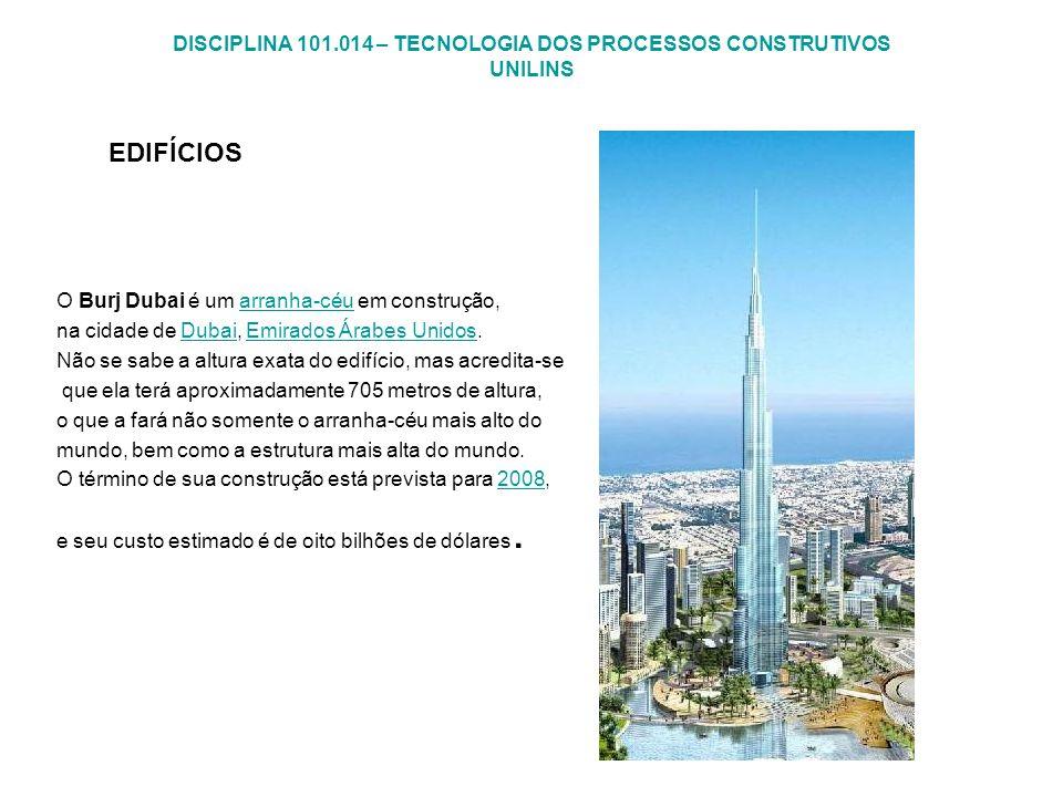 DISCIPLINA 101.014 – TECNOLOGIA DOS PROCESSOS CONSTRUTIVOS UNILINS EDIFÍCIOS O Burj Dubai é um arranha-céu em construção,arranha-céu na cidade de Duba