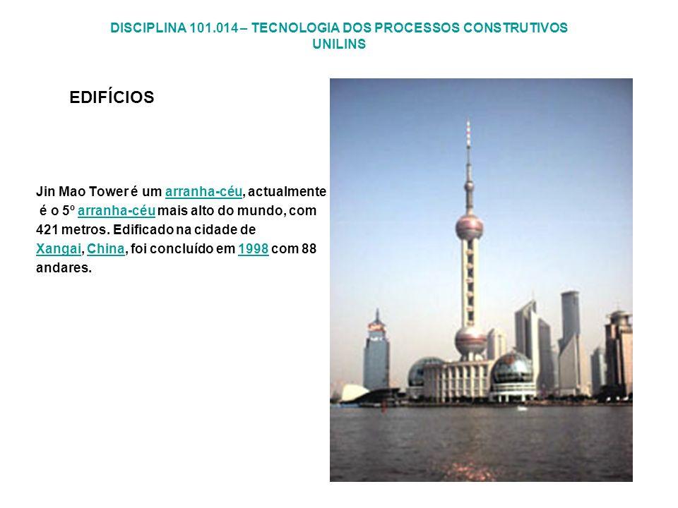 DISCIPLINA 101.014 – TECNOLOGIA DOS PROCESSOS CONSTRUTIVOS UNILINS EDIFÍCIOS Jin Mao Tower é um arranha-céu, actualmentearranha-céu é o 5º arranha-céu