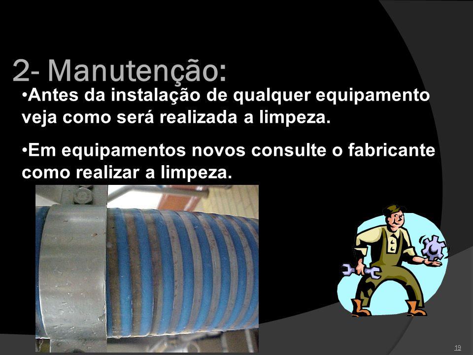 2- Manutenção: 19 Antes da instalação de qualquer equipamento veja como será realizada a limpeza. Em equipamentos novos consulte o fabricante como rea