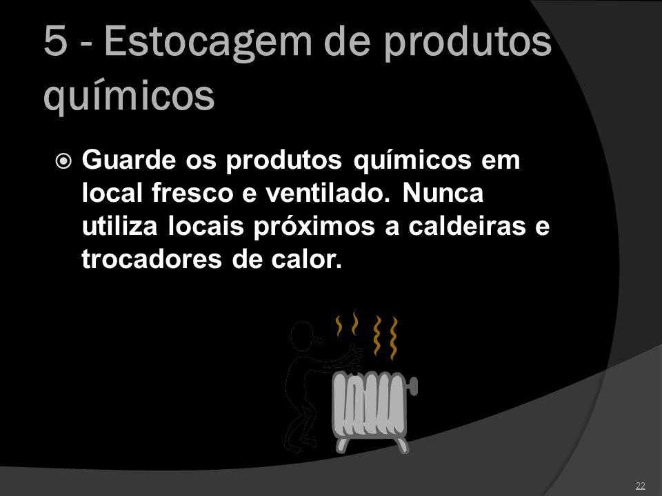 5 - Estocagem de produtos químicos Guarde os produtos químicos em local fresco e ventilado. Nunca utiliza locais próximos a caldeiras e trocadores de