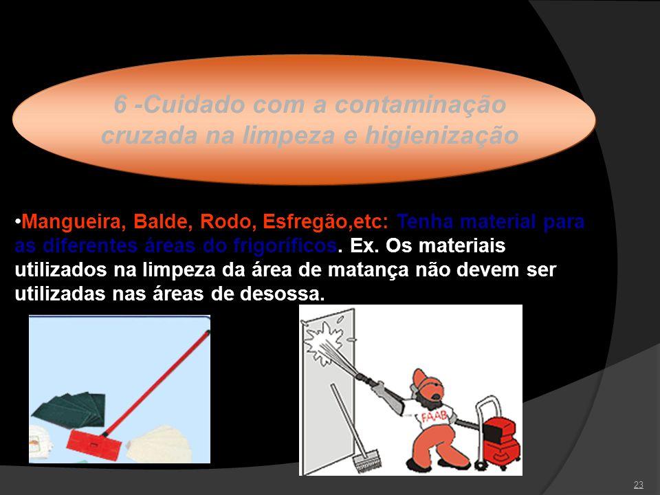 23 6 -Cuidado com a contaminação cruzada na limpeza e higienização Mangueira, Balde, Rodo, Esfregão,etc: Tenha material para as diferentes áreas do fr