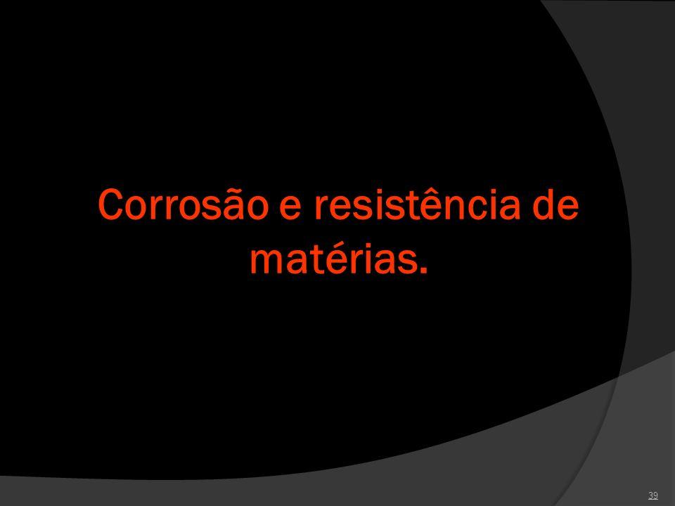 Corrosão e resistência de matérias. 39