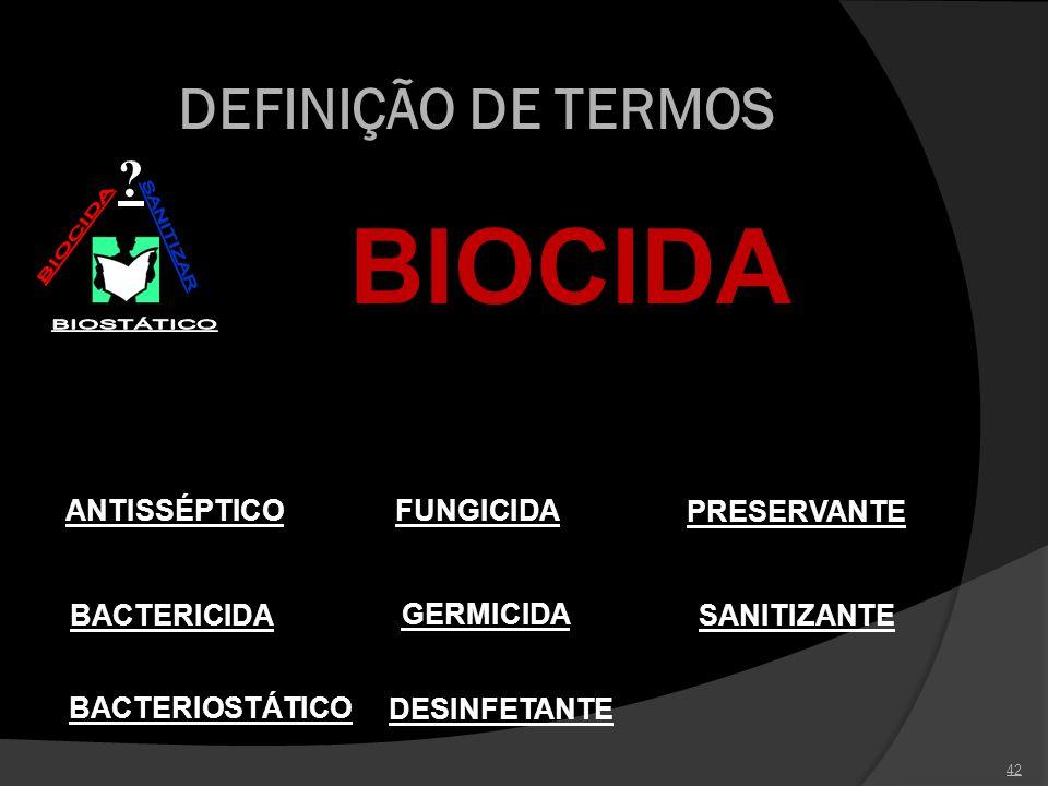 42 DEFINIÇÃO DE TERMOS ? PRESERVANTE SANITIZANTE GERMICIDA DESINFETANTE ANTISSÉPTICOFUNGICIDA BACTERIOSTÁTICO BACTERICIDA BIOCIDA