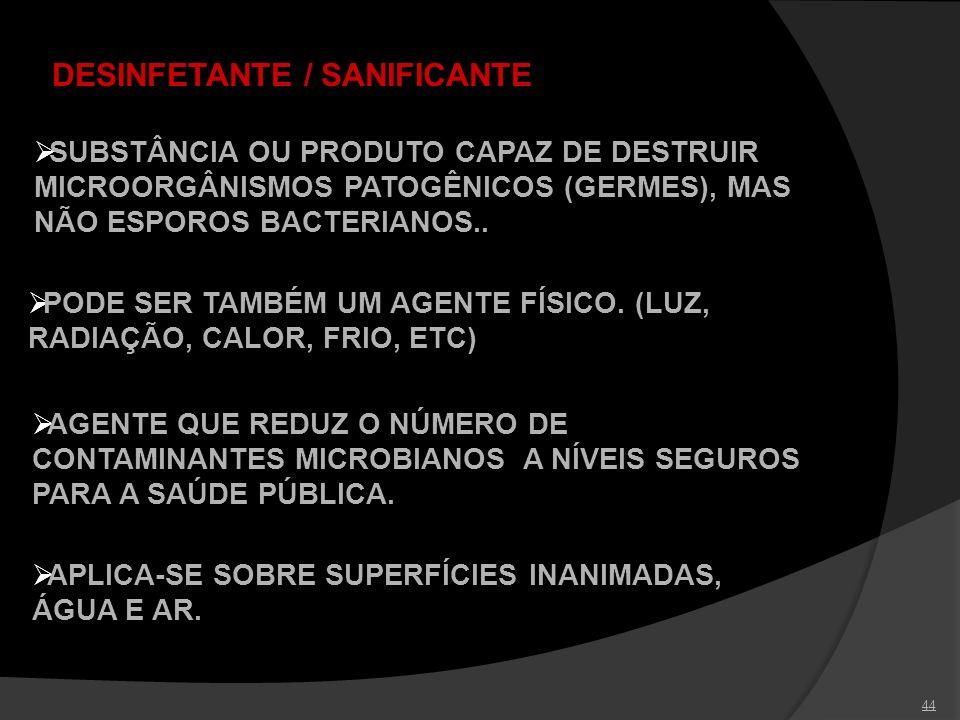 44 DESINFETANTE / SANIFICANTE SUBSTÂNCIA OU PRODUTO CAPAZ DE DESTRUIR MICROORGÂNISMOS PATOGÊNICOS (GERMES), MAS NÃO ESPOROS BACTERIANOS.. AGENTE QUE R