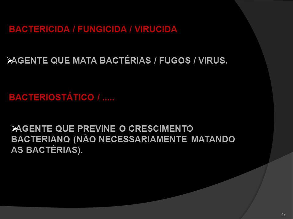47 BACTERICIDA / FUNGICIDA / VIRUCIDA AGENTE QUE MATA BACTÉRIAS / FUGOS / VIRUS. BACTERIOSTÁTICO /..... AGENTE QUE PREVINE O CRESCIMENTO BACTERIANO (N